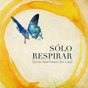 Portada de Sólo respirar de Carmen Sara Floriano e ilustraciones de Siro López. Su precio es libre y lo recaudado se destina a proyectos artísticos en Latino América. Asociación Solo caminar.